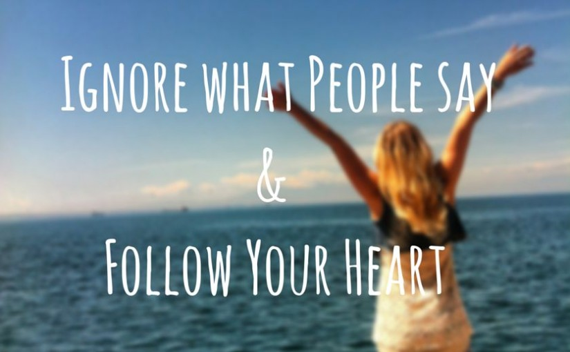 Ignore What People Say and Follow Your Heart