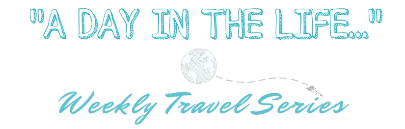 A Day in The Life: Weekly Travel Series on A Girl Who Travels